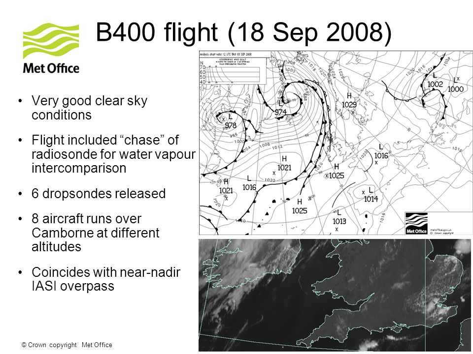 © Crown copyright Met Office B400 flight (18 Sep 2008) Very good clear sky conditions Flight included chase of radiosonde for water vapour intercomparison 6 dropsondes released 8 aircraft runs over Camborne at different altitudes Coincides with near-nadir IASI overpass