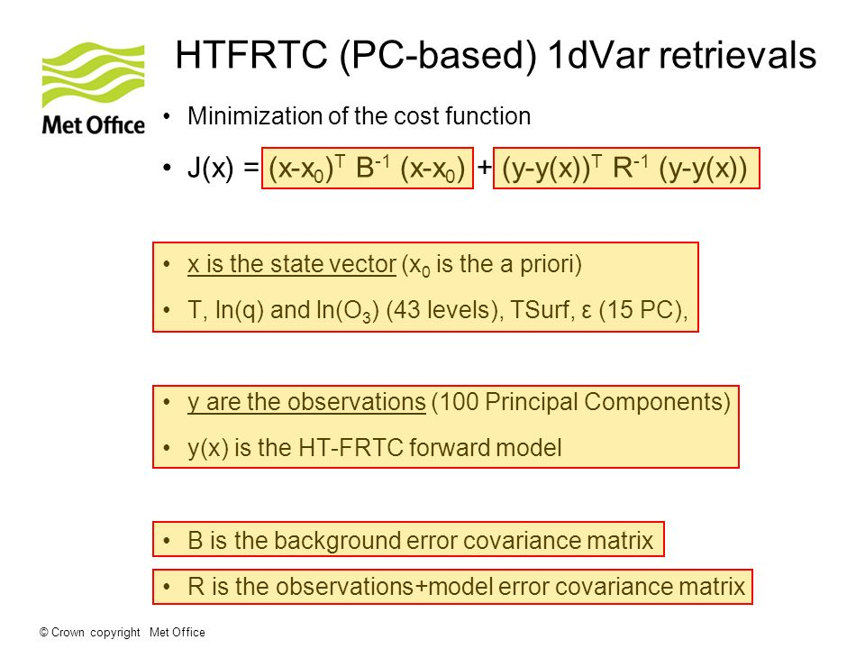 © Crown copyright Met Office HTFRTC (PC-based) 1dVar retrievals Minimization of the cost function J(x) = (x-x 0 ) T B -1 (x-x 0 ) + (y-y(x)) T R -1 (y-y(x)) x is the state vector (x 0 is the a priori) T, ln(q) and ln(O 3 ) (43 levels), TSurf, ε (15 PC), y are the observations (100 Principal Components) y(x) is the HT-FRTC forward model B is the background error covariance matrix R is the observations+model error covariance matrix