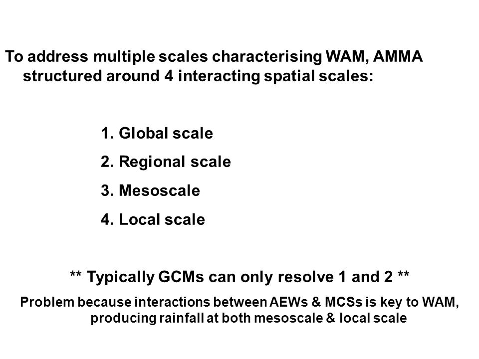 To address multiple scales characterising WAM, AMMA structured around 4 interacting spatial scales: 1.Global scale 2.Regional scale 3.Mesoscale 4.Local scale ** Typically GCMs can only resolve 1 and 2 ** Problem because interactions between AEWs & MCSs is key to WAM, producing rainfall at both mesoscale & local scale