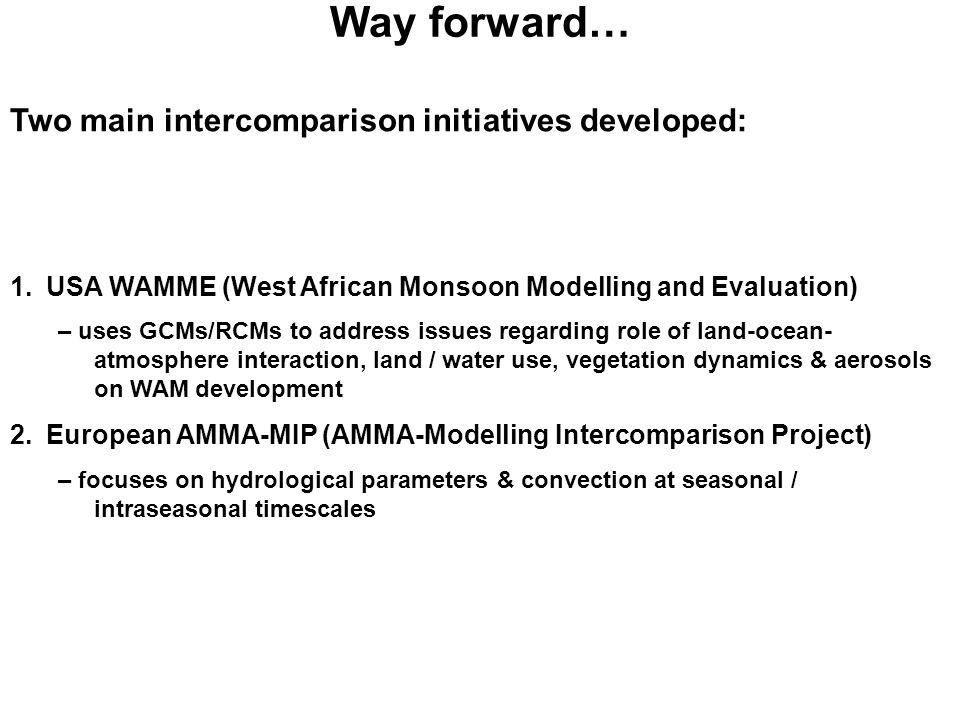 Way forward… Two main intercomparison initiatives developed: 1.USA WAMME (West African Monsoon Modelling and Evaluation) – uses GCMs/RCMs to address issues regarding role of land-ocean- atmosphere interaction, land / water use, vegetation dynamics & aerosols on WAM development 2.European AMMA-MIP (AMMA-Modelling Intercomparison Project) – focuses on hydrological parameters & convection at seasonal / intraseasonal timescales