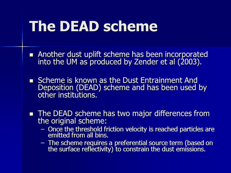 The DEAD scheme Another dust uplift scheme has been incorporated into the UM as produced by Zender et al (2003). Another dust uplift scheme has been i