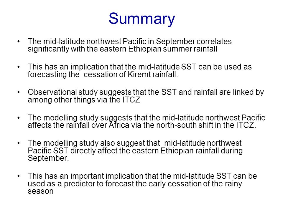 Summary The mid-latitude northwest Pacific in September correlates significantly with the eastern Ethiopian summer rainfall This has an implication that the mid-latitude SST can be used as forecasting the cessation of Kiremt rainfall.