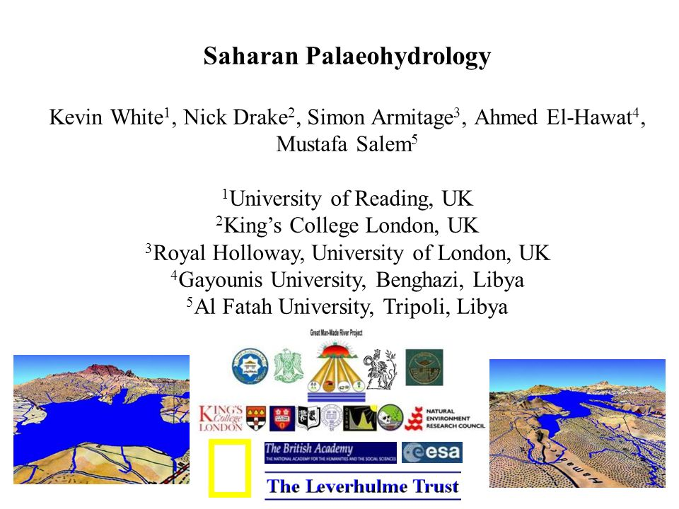 Saharan Palaeohydrology Kevin White 1, Nick Drake 2, Simon Armitage 3, Ahmed El-Hawat 4, Mustafa Salem 5 1 University of Reading, UK 2 Kings College London, UK 3 Royal Holloway, University of London, UK 4 Gayounis University, Benghazi, Libya 5 Al Fatah University, Tripoli, Libya