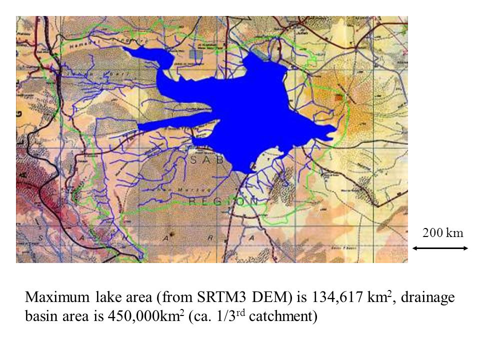 200 km Maximum lake area (from SRTM3 DEM) is 134,617 km 2, drainage basin area is 450,000km 2 (ca. 1/3 rd catchment)