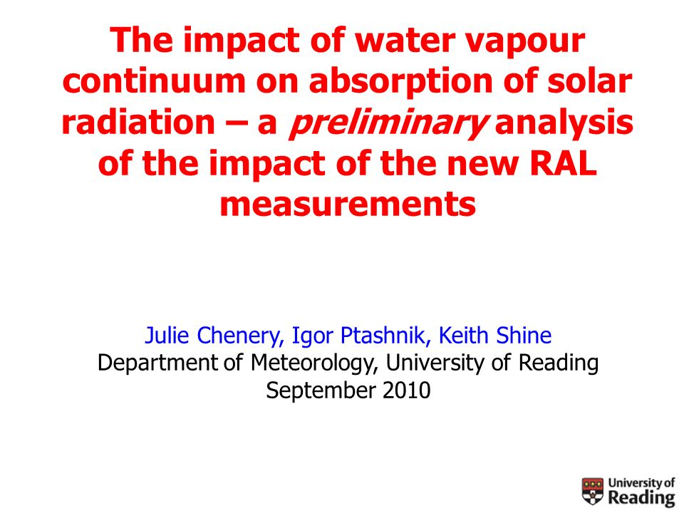 The impact of water vapour continuum on absorption of solar radiation – a preliminary analysis of the impact of the new RAL measurements Julie Chenery, Igor Ptashnik, Keith Shine Department of Meteorology, University of Reading September 2010