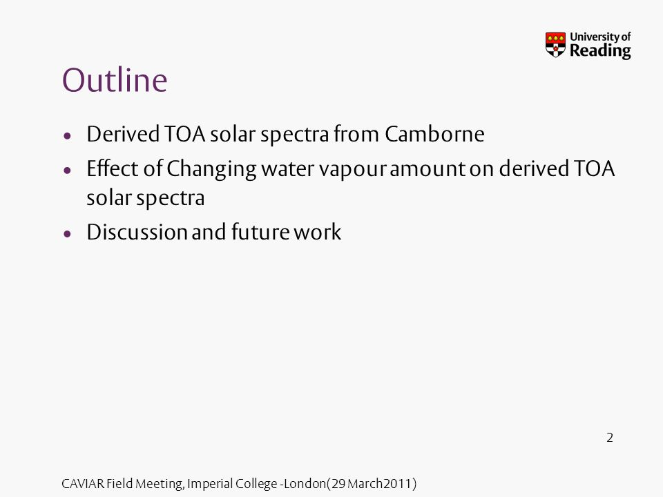 CAVIAR Field Meeting, Imperial College -London(29 March2011) Outline Derived TOA solar spectra from Camborne Effect of Changing water vapour amount on derived TOA solar spectra Discussion and future work 2