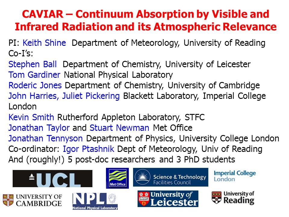 CAVIAR – Continuum Absorption by Visible and Infrared Radiation and its Atmospheric Relevance PI: Keith Shine Department of Meteorology, University of Reading Co-Is: Stephen Ball Department of Chemistry, University of Leicester Tom Gardiner National Physical Laboratory Roderic Jones Department of Chemistry, University of Cambridge John Harries, Juliet Pickering Blackett Laboratory, Imperial College London Kevin Smith Rutherford Appleton Laboratory, STFC Jonathan Taylor and Stuart Newman Met Office Jonathan Tennyson Department of Physics, University College London Co-ordinator: Igor Ptashnik Dept of Meteorology, Univ of Reading And (roughly!) 5 post-doc researchers and 3 PhD students