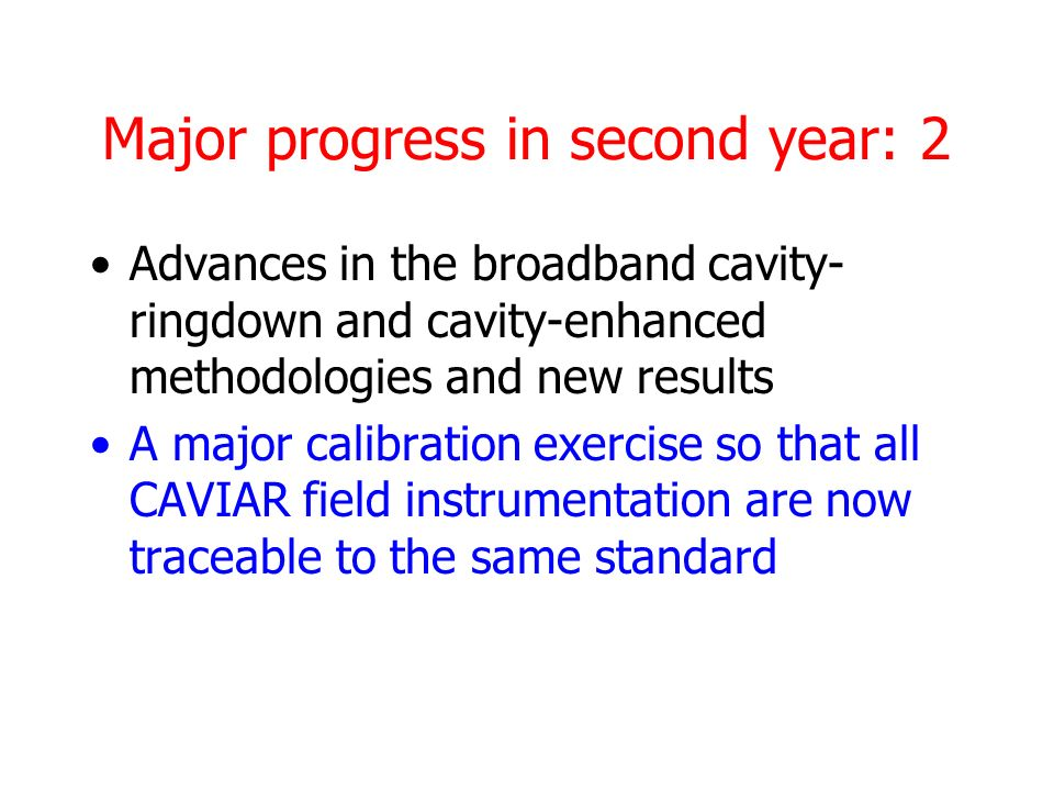 Major progress in second year: 2 Advances in the broadband cavity- ringdown and cavity-enhanced methodologies and new results A major calibration exercise so that all CAVIAR field instrumentation are now traceable to the same standard