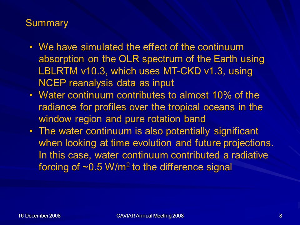 16 December 2008 CAVIAR Annual Meeting 2008 8 Summary We have simulated the effect of the continuum absorption on the OLR spectrum of the Earth using LBLRTM v10.3, which uses MT-CKD v1.3, using NCEP reanalysis data as input Water continuum contributes to almost 10% of the radiance for profiles over the tropical oceans in the window region and pure rotation band The water continuum is also potentially significant when looking at time evolution and future projections.