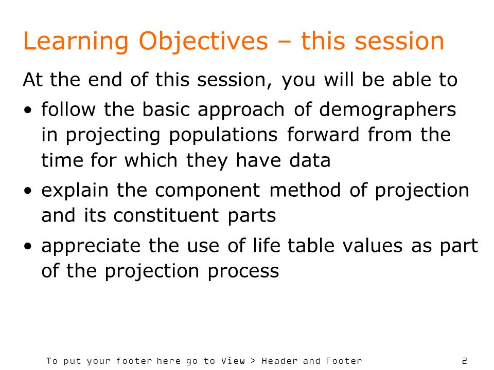 To put your footer here go to View > Header and Footer 2 Learning Objectives – this session At the end of this session, you will be able to follow the basic approach of demographers in projecting populations forward from the time for which they have data explain the component method of projection and its constituent parts appreciate the use of life table values as part of the projection process