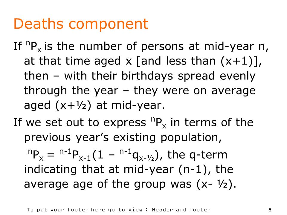 To put your footer here go to View > Header and Footer 8 Deaths component If n P x is the number of persons at mid-year n, at that time aged x [and less than (x+1)], then – with their birthdays spread evenly through the year – they were on average aged (x+½) at mid-year.
