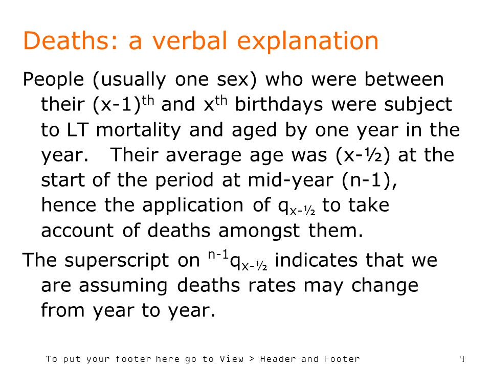 To put your footer here go to View > Header and Footer 9 Deaths: a verbal explanation People (usually one sex) who were between their (x-1) th and x th birthdays were subject to LT mortality and aged by one year in the year.