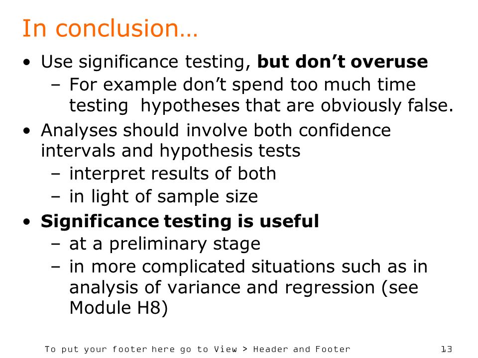 To put your footer here go to View > Header and Footer 13 In conclusion… Use significance testing, but dont overuse –For example dont spend too much time testing hypotheses that are obviously false.