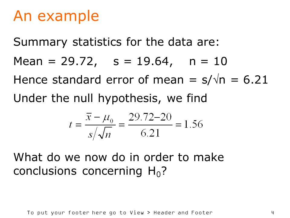 To put your footer here go to View > Header and Footer 4 An example Summary statistics for the data are: Mean = 29.72, s = 19.64, n = 10 Hence standard error of mean = s/n = 6.21 Under the null hypothesis, we find What do we now do in order to make conclusions concerning H 0