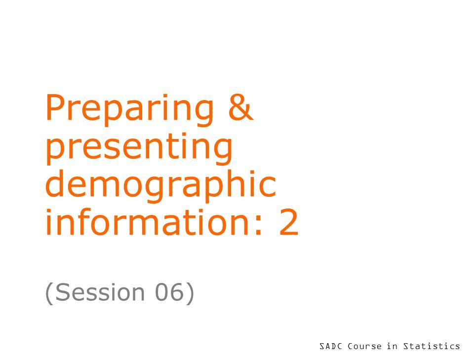 SADC Course in Statistics Preparing & presenting demographic information: 2 (Session 06)