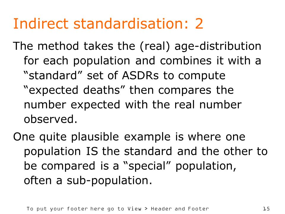 To put your footer here go to View > Header and Footer 15 Indirect standardisation: 2 The method takes the (real) age-distribution for each population