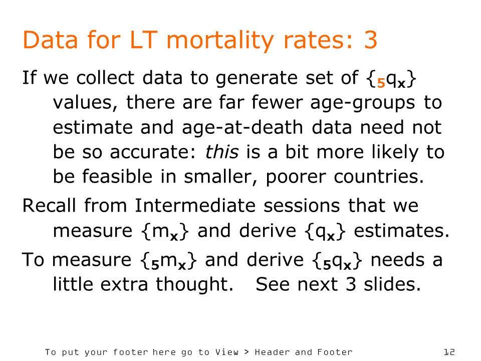 To put your footer here go to View > Header and Footer 12 Data for LT mortality rates: 3 If we collect data to generate set of { 5 q x } values, there are far fewer age-groups to estimate and age-at-death data need not be so accurate: this is a bit more likely to be feasible in smaller, poorer countries.