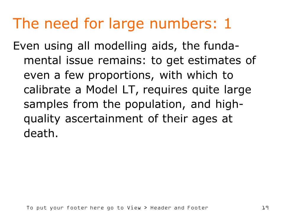 To put your footer here go to View > Header and Footer 19 The need for large numbers: 1 Even using all modelling aids, the funda- mental issue remains: to get estimates of even a few proportions, with which to calibrate a Model LT, requires quite large samples from the population, and high- quality ascertainment of their ages at death.