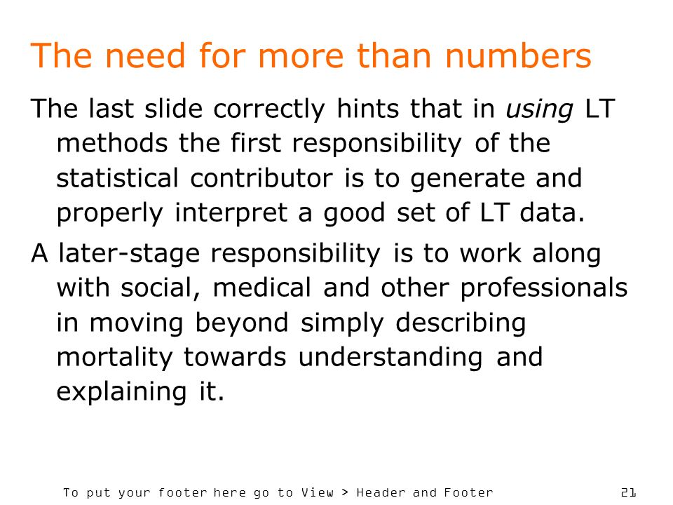 To put your footer here go to View > Header and Footer 21 The need for more than numbers The last slide correctly hints that in using LT methods the first responsibility of the statistical contributor is to generate and properly interpret a good set of LT data.