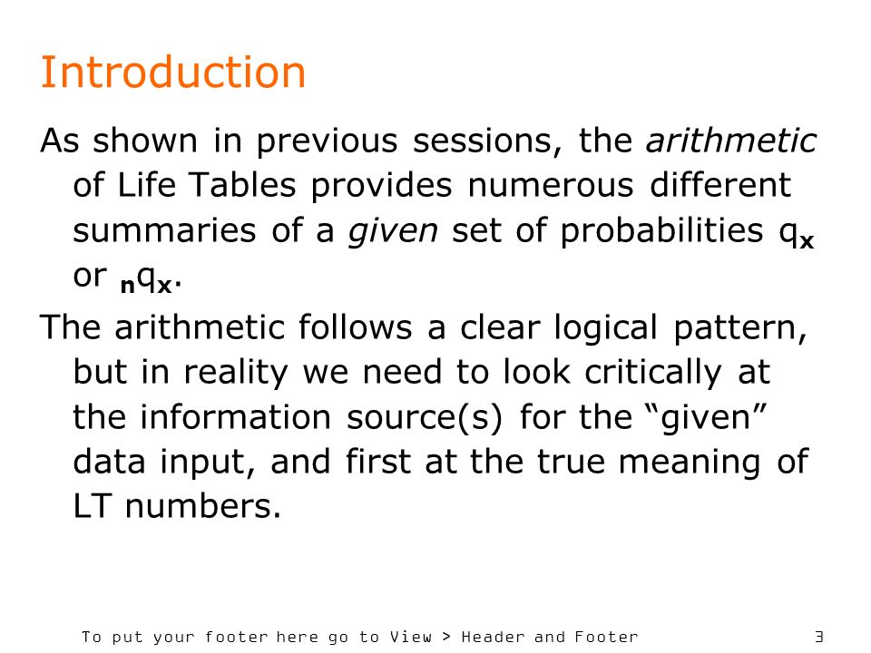 To put your footer here go to View > Header and Footer 3 Introduction As shown in previous sessions, the arithmetic of Life Tables provides numerous different summaries of a given set of probabilities q x or n q x.