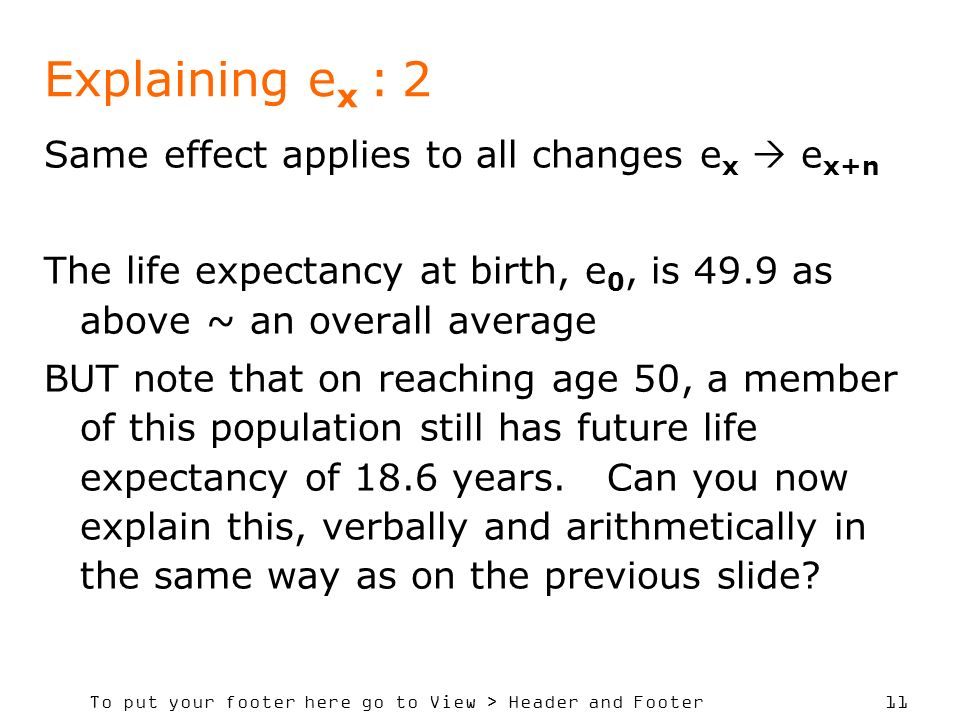 To put your footer here go to View > Header and Footer 11 Explaining e x : 2 Same effect applies to all changes e x e x+n The life expectancy at birth, e 0, is 49.9 as above ~ an overall average BUT note that on reaching age 50, a member of this population still has future life expectancy of 18.6 years.