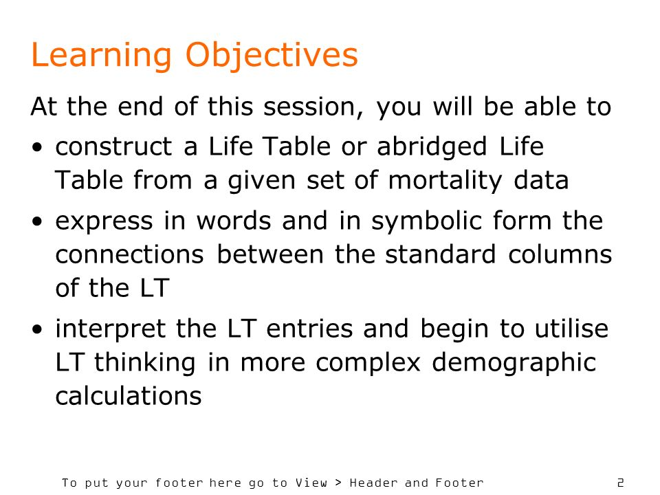 To put your footer here go to View > Header and Footer 2 Learning Objectives At the end of this session, you will be able to construct a Life Table or abridged Life Table from a given set of mortality data express in words and in symbolic form the connections between the standard columns of the LT interpret the LT entries and begin to utilise LT thinking in more complex demographic calculations