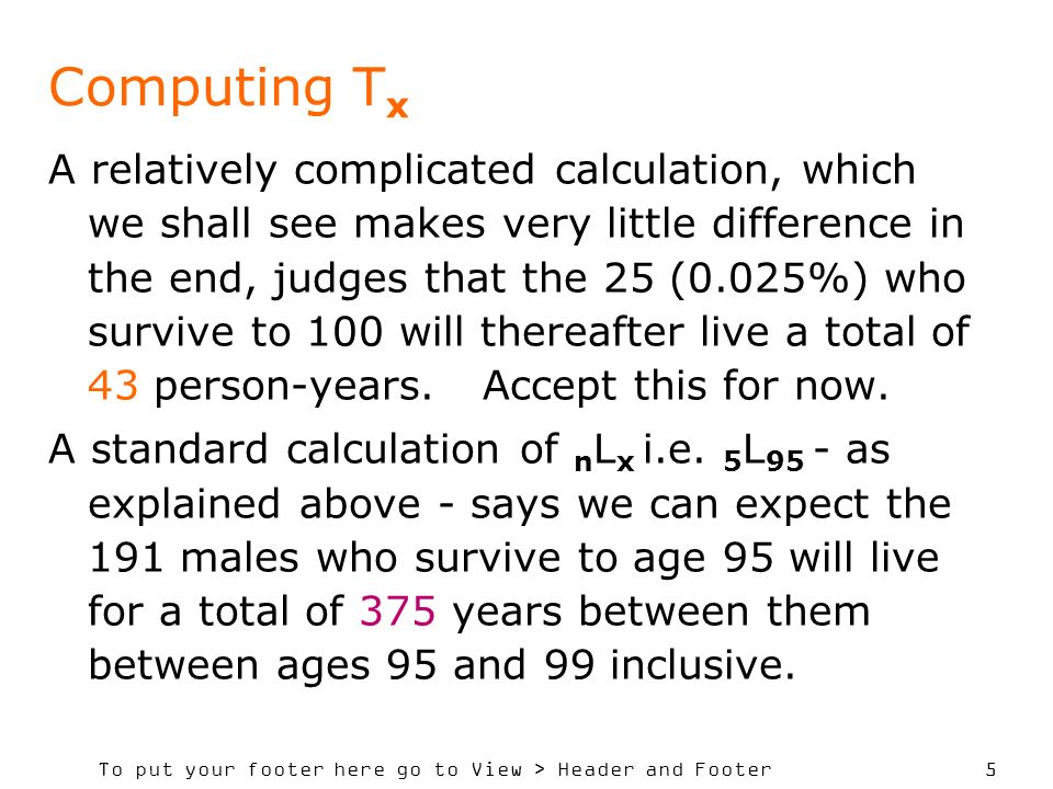 To put your footer here go to View > Header and Footer 5 Computing T x A relatively complicated calculation, which we shall see makes very little difference in the end, judges that the 25 (0.025%) who survive to 100 will thereafter live a total of 43 person-years.