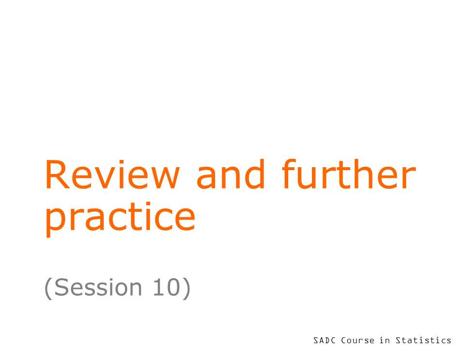 SADC Course in Statistics Review and further practice (Session 10)