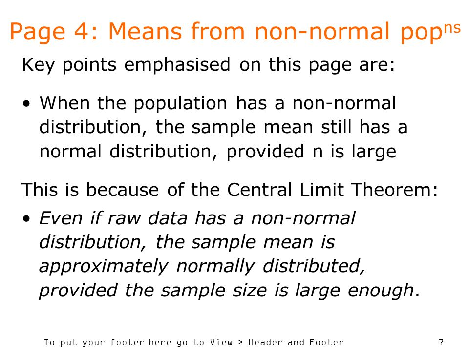 To put your footer here go to View > Header and Footer 7 Page 4: Means from non-normal pop ns Key points emphasised on this page are: When the population has a non-normal distribution, the sample mean still has a normal distribution, provided n is large This is because of the Central Limit Theorem: Even if raw data has a non-normal distribution, the sample mean is approximately normally distributed, provided the sample size is large enough.