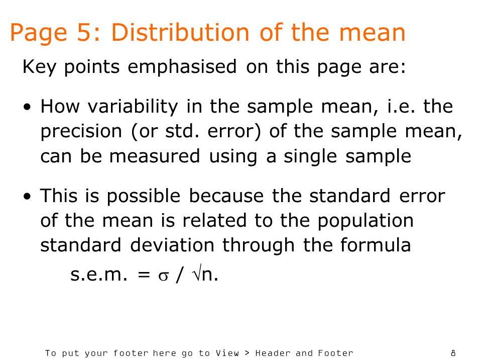 To put your footer here go to View > Header and Footer 8 Page 5: Distribution of the mean Key points emphasised on this page are: How variability in the sample mean, i.e.