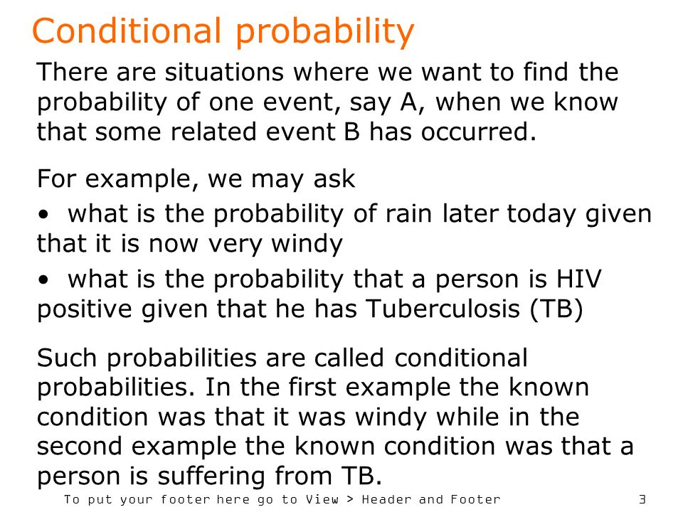 To put your footer here go to View > Header and Footer 4 Definition of conditional probability The conditional probability of event A, given event B has occurred, written P(A B), is defined as It is estimated as the proportion of the event B in which A occurs (Note: A B is a sub-event of B).
