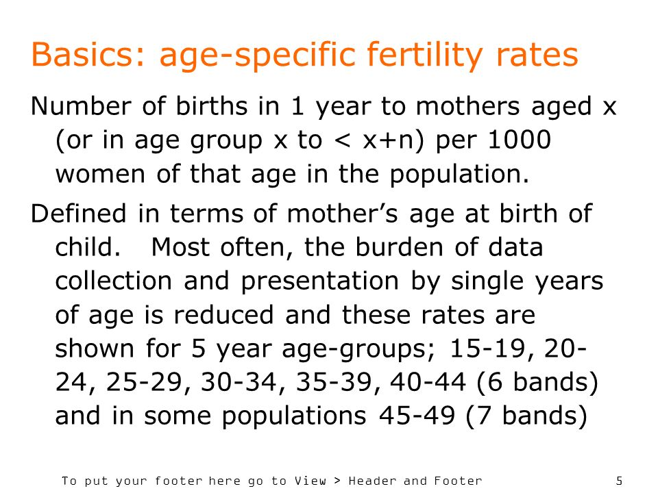 To put your footer here go to View > Header and Footer 5 Basics: age-specific fertility rates Number of births in 1 year to mothers aged x (or in age group x to < x+n) per 1000 women of that age in the population.