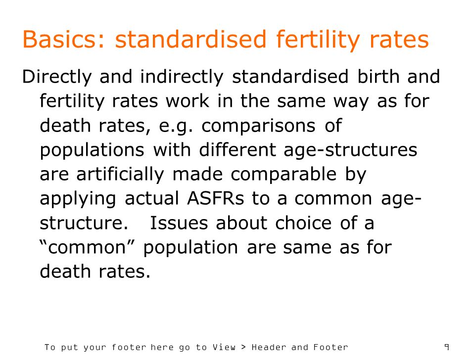 To put your footer here go to View > Header and Footer 9 Basics: standardised fertility rates Directly and indirectly standardised birth and fertility rates work in the same way as for death rates, e.g.