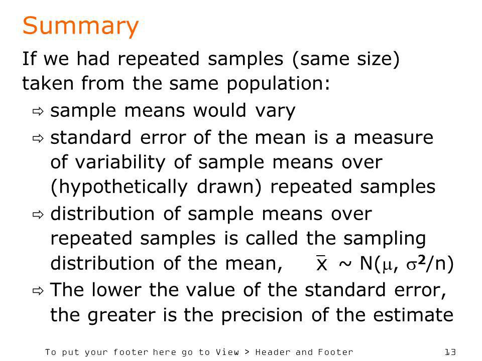 To put your footer here go to View > Header and Footer 13 Summary If we had repeated samples (same size) taken from the same population: sample means would vary standard error of the mean is a measure of variability of sample means over (hypothetically drawn) repeated samples distribution of sample means over repeated samples is called the sampling distribution of the mean, ~ N(, 2 /n) The lower the value of the standard error, the greater is the precision of the estimate