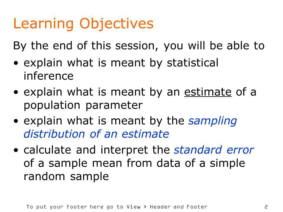 To put your footer here go to View > Header and Footer 2 Learning Objectives By the end of this session, you will be able to explain what is meant by statistical inference explain what is meant by an estimate of a population parameter explain what is meant by the sampling distribution of an estimate calculate and interpret the standard error of a sample mean from data of a simple random sample