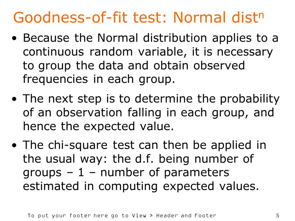 To put your footer here go to View > Header and Footer 5 Goodness-of-fit test: Normal dist n Because the Normal distribution applies to a continuous random variable, it is necessary to group the data and obtain observed frequencies in each group.