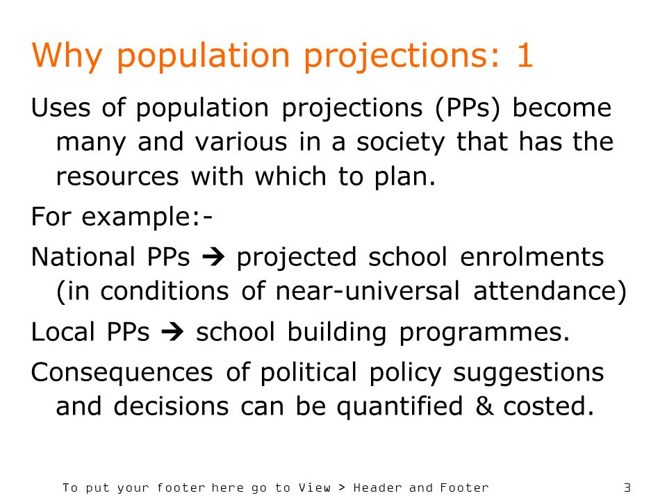 To put your footer here go to View > Header and Footer 4 Why population projections: 2 Example: in UK (2007) idea was put out that all children stay in school to age 18 (currently 16).