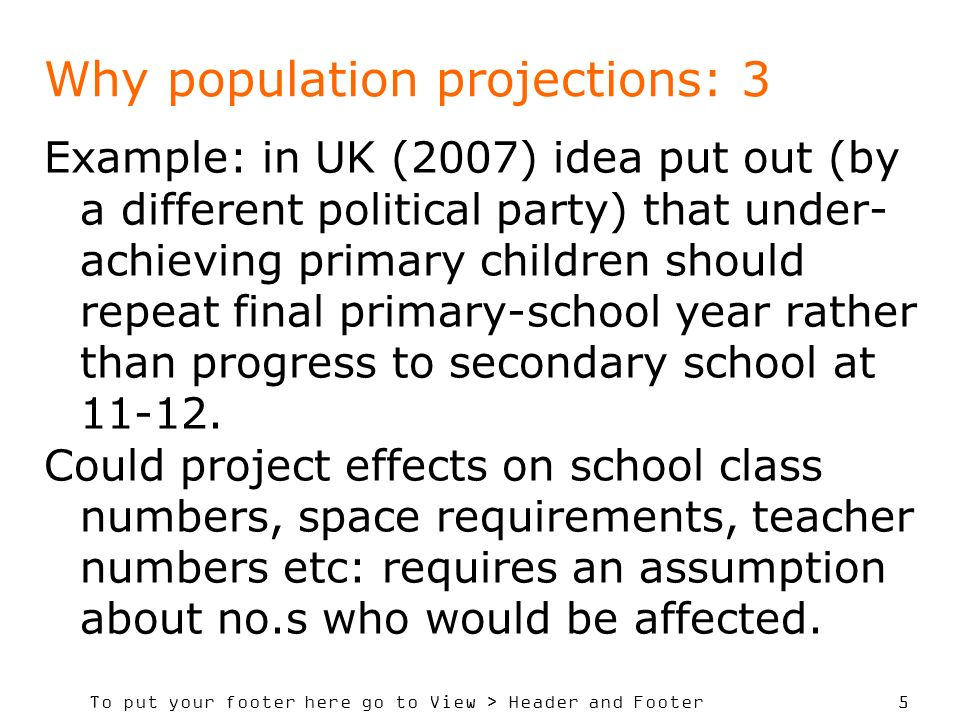 To put your footer here go to View > Header and Footer 5 Why population projections: 3 Example: in UK (2007) idea put out (by a different political party) that under- achieving primary children should repeat final primary-school year rather than progress to secondary school at 11-12.
