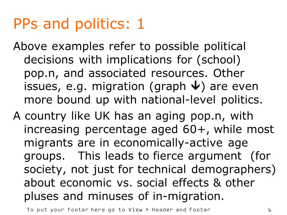 To put your footer here go to View > Header and Footer 6 PPs and politics: 1 Above examples refer to possible political decisions with implications for (school) pop.n, and associated resources.