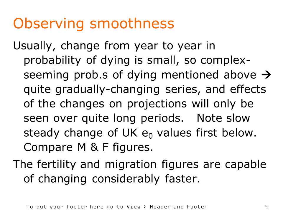 9 Observing smoothness Usually, change from year to year in probability of dying is small, so complex- seeming prob.s of dying mentioned above quite gradually-changing series, and effects of the changes on projections will only be seen over quite long periods.