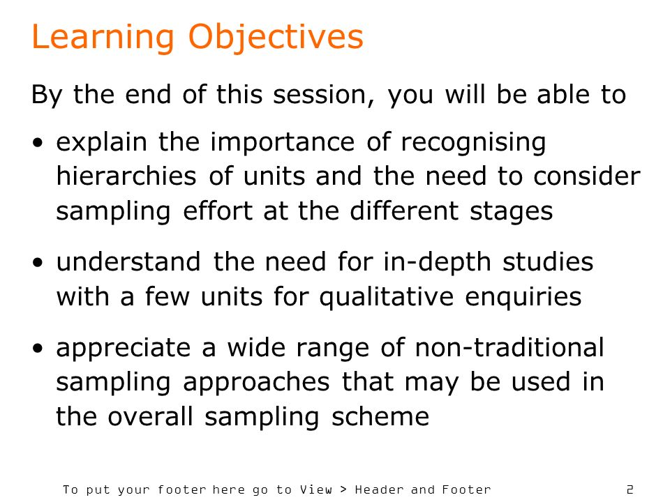 To put your footer here go to View > Header and Footer 2 Learning Objectives By the end of this session, you will be able to explain the importance of recognising hierarchies of units and the need to consider sampling effort at the different stages understand the need for in-depth studies with a few units for qualitative enquiries appreciate a wide range of non-traditional sampling approaches that may be used in the overall sampling scheme