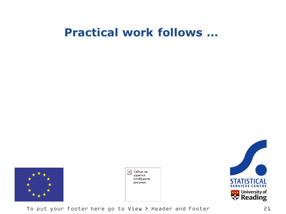 To put your footer here go to View > Header and Footer 21 Practical work follows …