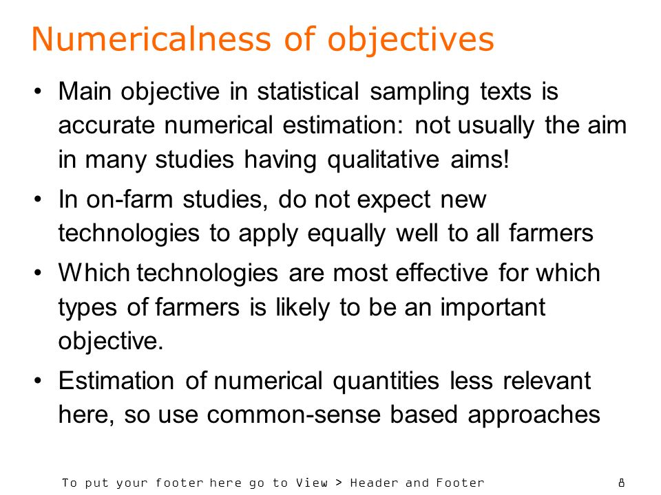To put your footer here go to View > Header and Footer 8 Numericalness of objectives Main objective in statistical sampling texts is accurate numerical estimation: not usually the aim in many studies having qualitative aims.