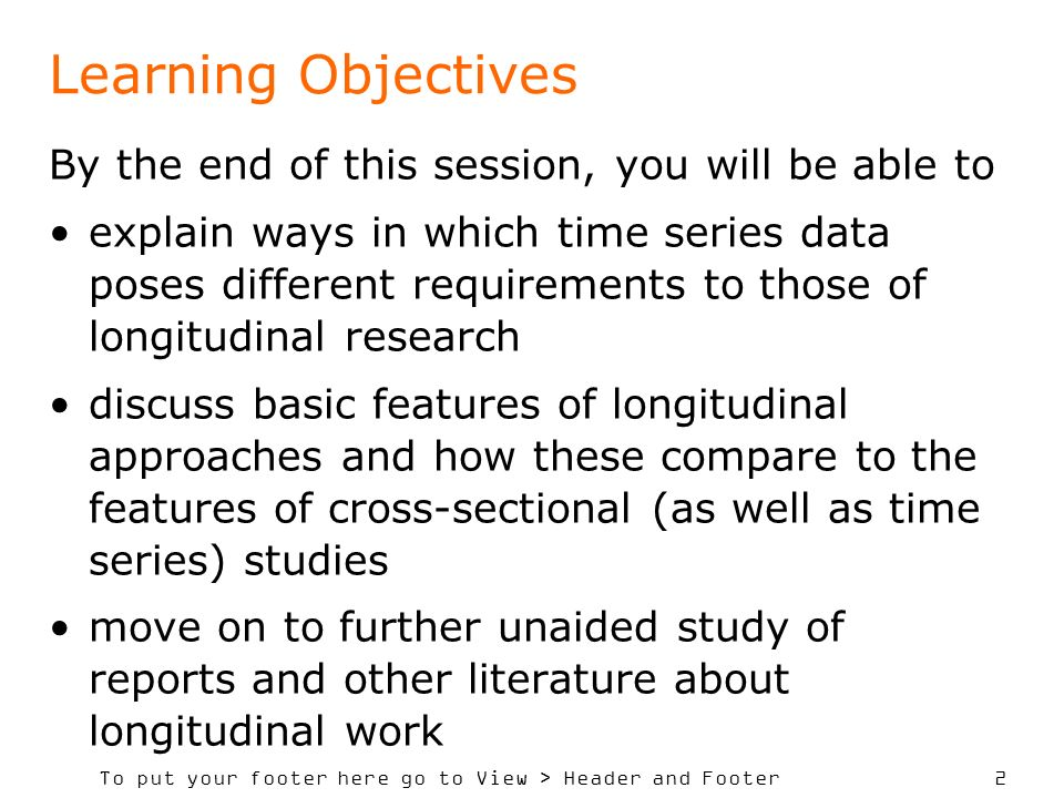 To put your footer here go to View > Header and Footer 2 Learning Objectives By the end of this session, you will be able to explain ways in which time series data poses different requirements to those of longitudinal research discuss basic features of longitudinal approaches and how these compare to the features of cross-sectional (as well as time series) studies move on to further unaided study of reports and other literature about longitudinal work