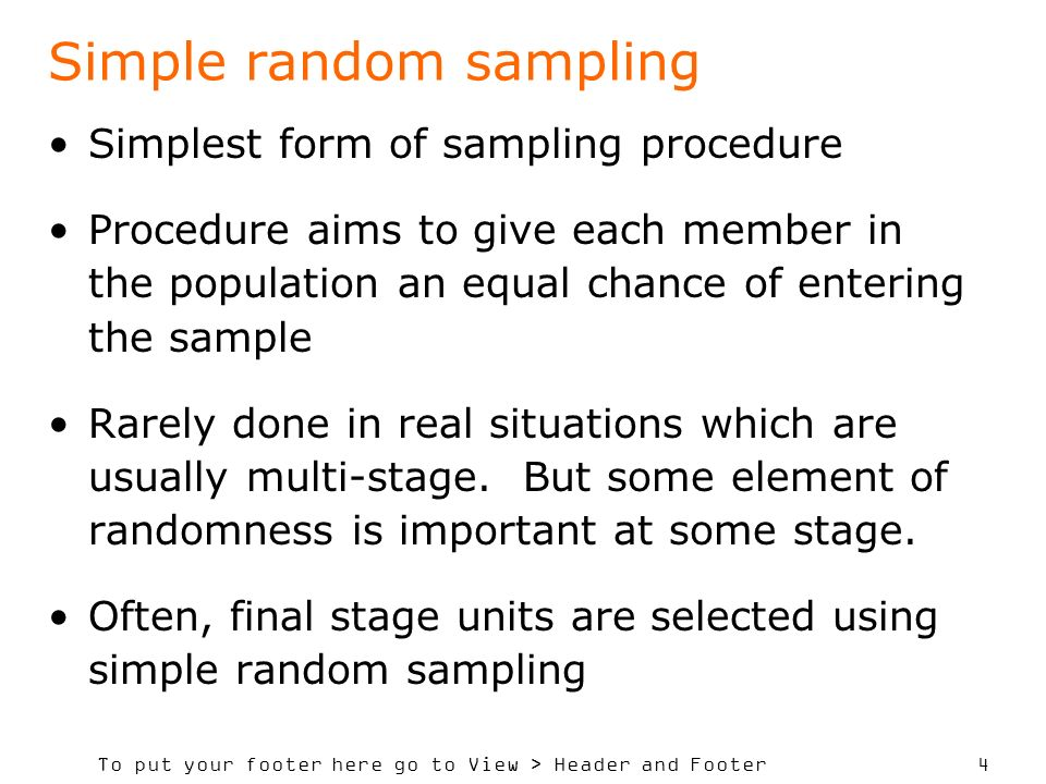 To put your footer here go to View > Header and Footer 4 Simple random sampling Simplest form of sampling procedure Procedure aims to give each member in the population an equal chance of entering the sample Rarely done in real situations which are usually multi-stage.