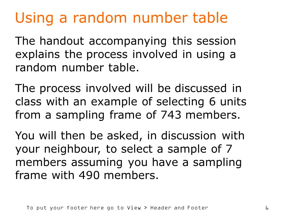 To put your footer here go to View > Header and Footer 6 Using a random number table The handout accompanying this session explains the process involved in using a random number table.