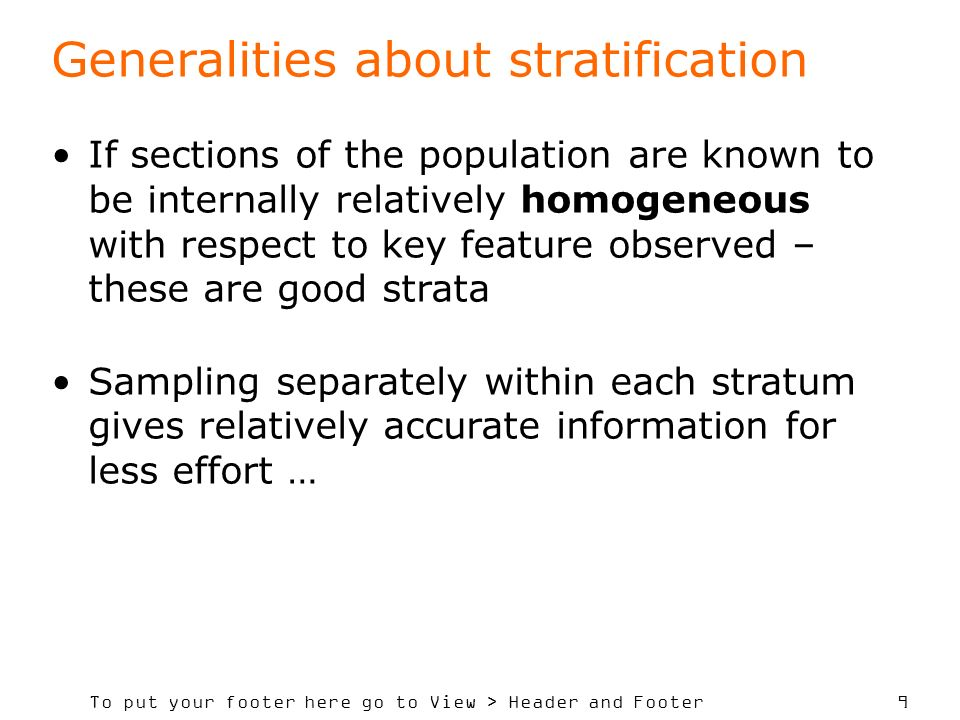 To put your footer here go to View > Header and Footer 9 Generalities about stratification If sections of the population are known to be internally relatively homogeneous with respect to key feature observed – these are good strata Sampling separately within each stratum gives relatively accurate information for less effort …