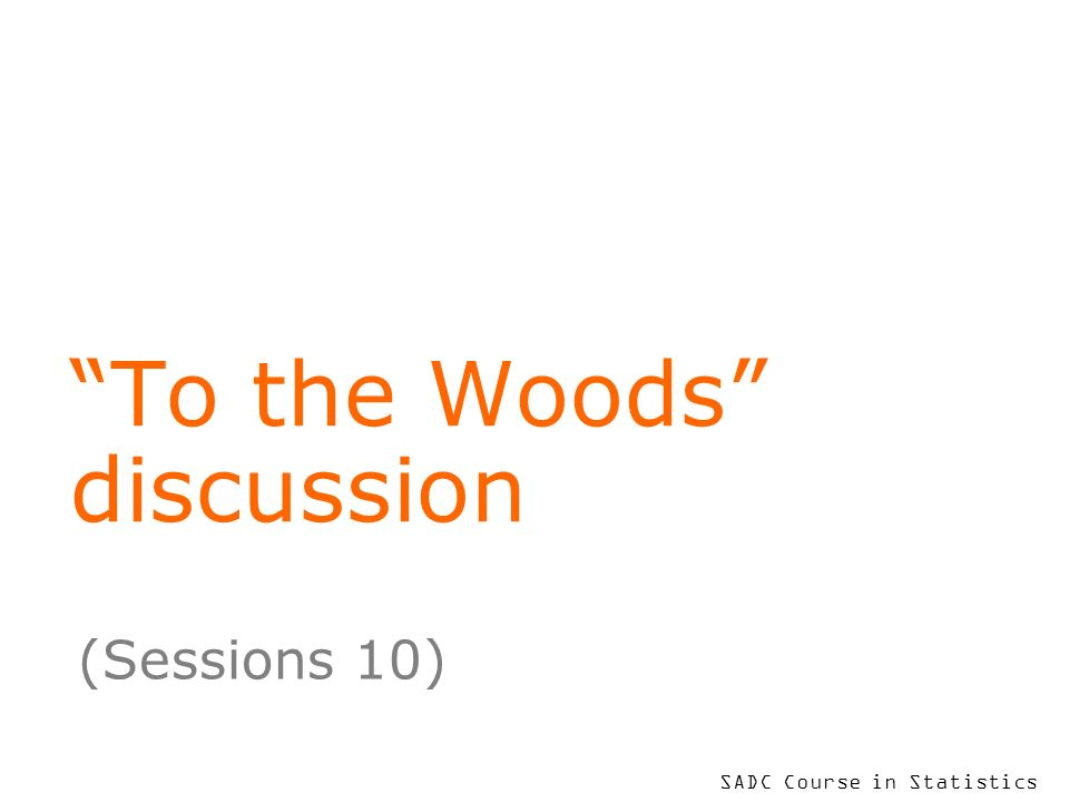 SADC Course in Statistics To the Woods discussion (Sessions 10)