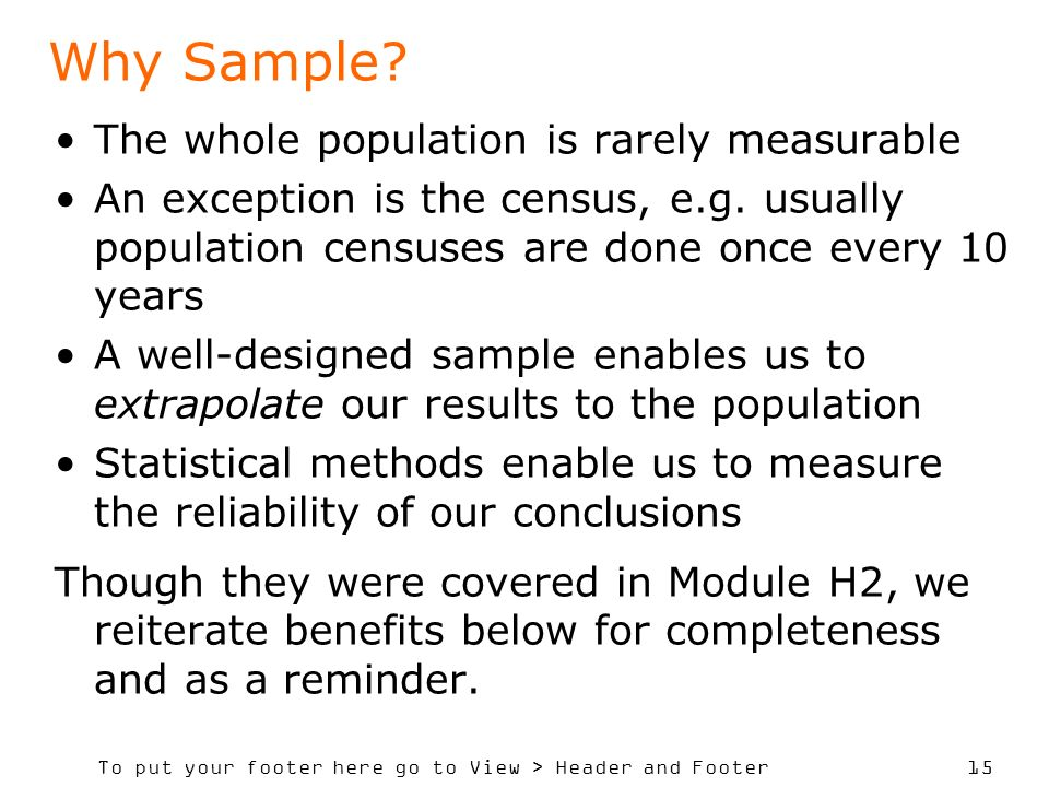 To put your footer here go to View > Header and Footer 15 Why Sample? The whole population is rarely measurable An exception is the census, e.g. usual
