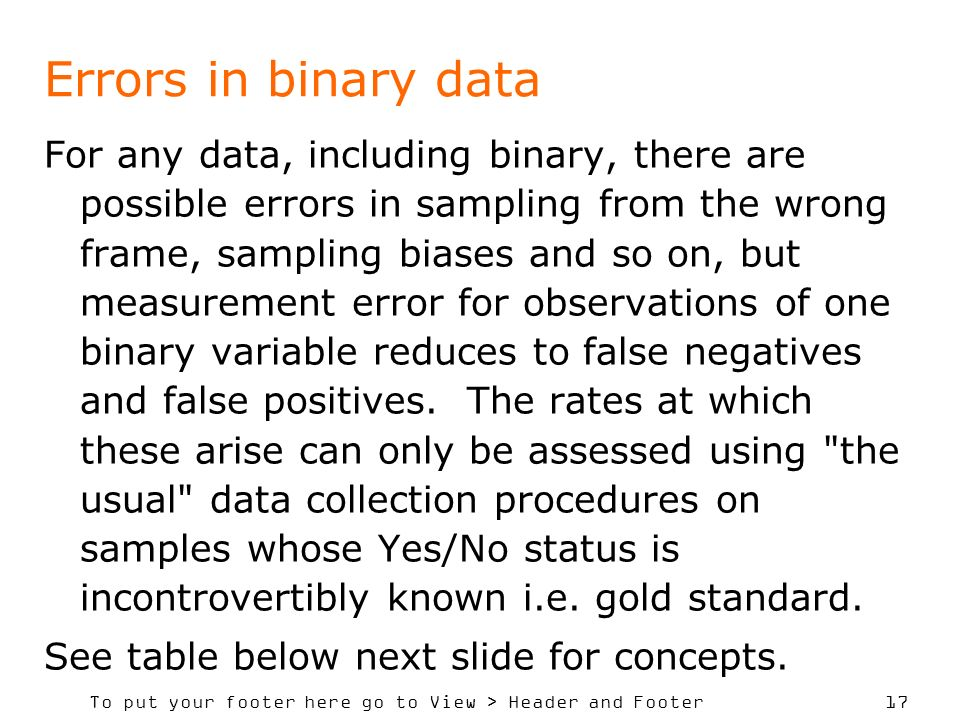 To put your footer here go to View > Header and Footer 17 Errors in binary data For any data, including binary, there are possible errors in sampling from the wrong frame, sampling biases and so on, but measurement error for observations of one binary variable reduces to false negatives and false positives.